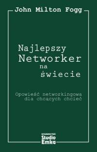 Najlepszy Networker na świecie. Opowieść networkingowa dla chcących chcieć - John Milton Fogg - ebook