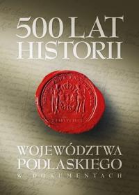 500 lat województwa podlaskiego. Historia w dokumentach. - Janusz Danieluk - ebook