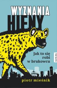 Wyznania hieny. Jak to się robi w brukowcu - Piotr Mieśnik - ebook