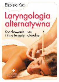 Laryngologia alternatywna. Konchowanie uszu i inne terapie naturalne - Elżbieta Kuc - ebook