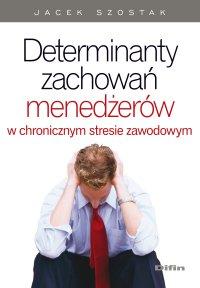 Determinanty zachowań menedżerów w chronicznym stresie zawodowym - Jacek Szostak - ebook