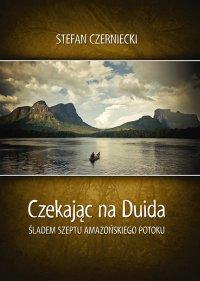 Czekając na Duida. Śladem szeptu amazońskiego potoku - Stefan Czerniecki - ebook