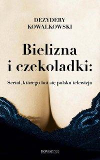 Bielizna i czekoladki: Serial, którego boi się polska telewizja - Dezydery Kowalkowski - ebook