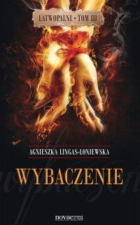 Wybaczenie. Łatwopalni. Tom III - Agnieszka Lingas-Łoniewska - ebook