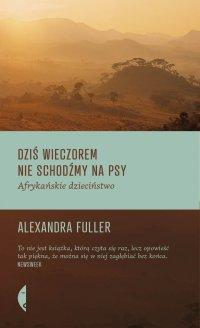 Dziś wieczorem nie schodźmy na psy - Alexandra Fuller - ebook