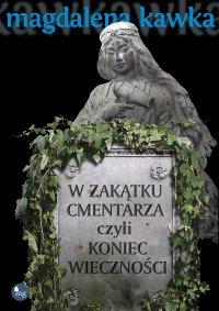 W zakątku cmentarza czyli koniec wieczności