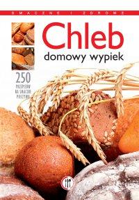 Chleb. Domowy wypiek. 250 przepisów na smaczne pieczywo