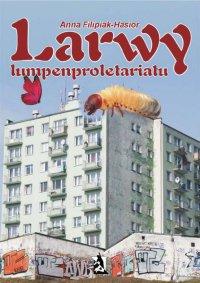 Larwy lumpenproletariatu - Anna Filipiak-Hasior - ebook