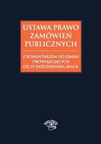 Ustawa Prawo zamówień publicznych z komentarzem do zmian obowiązujących od 19 października 2014 r.