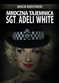 Mroczna tajemnica Sgt. Adeli White - Marcin Brzostowski - ebook