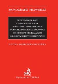 Wykonywanie kary pozbawienia wolności w systemie terapeutycznym wobec skazanych uzależnionych od środków odurzających lub substancji psychotropowych - Justyna Konikowska-Kuczyńska - ebook