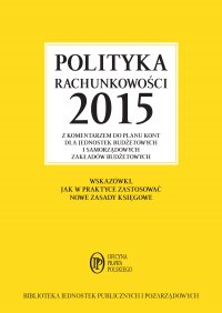 Polityka rachunkowości 2015 z komentarzem do planu kont dla jednostek budżetowych i samorządowych zakładów budżetowych