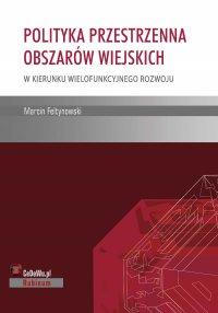 Polityka przestrzenna obszarów wiejskich – w kierunku wielofunkcyjnego rozwoju - Marcin Feltynowski - ebook