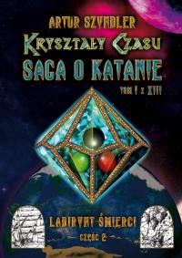 Kryształy Czasu: Saga o Katanie, Tom I z XIII, Labirynt Śmierci. Część 2 - Artur Szyndler - ebook