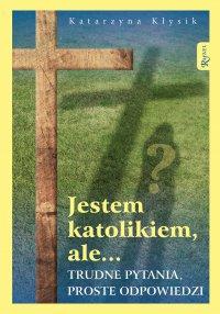 Jestem katolikiem, ale... Trudne pytania, proste odpowiedzi - Katarzyna Kłysik - ebook