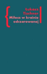 Miłosz w krainie odczarowanej - Łukasz Tischner - ebook