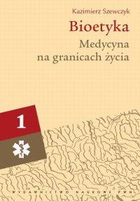 Bioetyka. Tom 1. Medycyna na granicach życia - Kazimierz Szewczyk - ebook