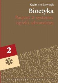 Bioetyka. Tom 2. Pacjent w systemie opieki zdrowotnej - Kazimierz Szewczyk - ebook