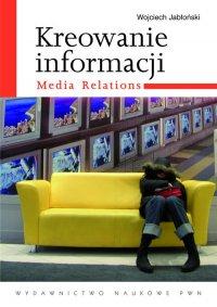 Kreowanie informacji. Media relations - Wojciech Jabłoński - ebook