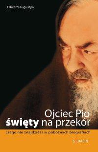 Ojciec Pio - święty na przekór.  Czego nie znajdziesz w pobożnych biografiach - Edward Augustyn - ebook