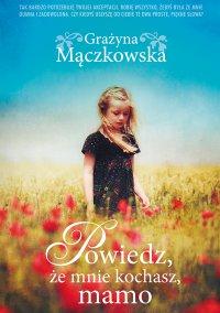 Powiedz, że mnie kochasz, mamo - Grażyna Mączkowska - ebook
