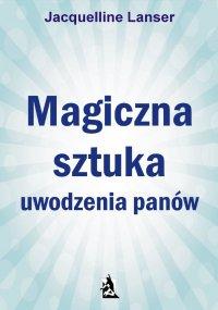 Magiczna sztuka uwodzenia panów - Jacquelline Lanser - ebook