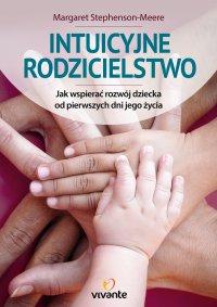 Intuicyjne rodzicielstwo. Jak wspierać rozwój dziecka od pierwszych dni jego życia
