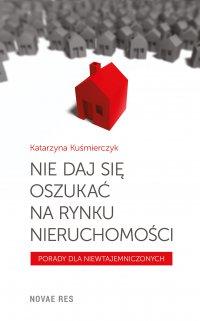 Nie daj się oszukać na rynku nieruchomości - Katarzyna Kuśmierczyk - ebook