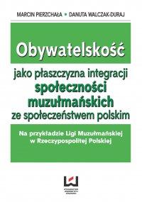 Obywatelskość jako płaszczyzna integracji społeczności muzłumańskich ze społeczeństwem polskim. Na przykładzie Ligi Muzułmańskiej w Rzeczypospolitej Polskiej - Marcin Pierzchała - ebook