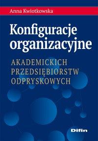 Konfiguracje organizacyjne akademickich przedsiębiorstw odpryskowych - Anna Kwiotkowska - ebook