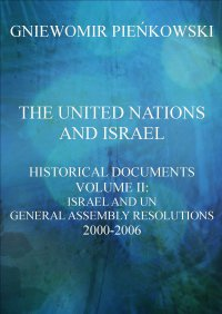 The United Nations and Israel. Historical Documents. Volume III: Israel and UN General Assembly Resolutions 2000-2006 - Gniewomir Pieńkowski - ebook