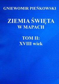 Ziemia Święta w mapach. Tom II: XVIII wiek - Gniewomir Pieńkowski - ebook