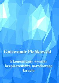Ekonomiczny wymiar bezpieczeństwa narodowego Izraela. Wydanie drugie. - Gniewomir Pieńkowski - ebook