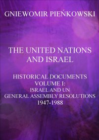 The United Nations and Israel. Historical Documents. Volume I: Israel and UN General Assembly Resolutions 1947-1988
