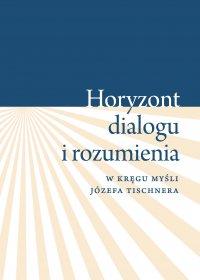 """""""Horyzont dialogu i rozumienia"""". W kręgu myśli Józefa Tischnera"""