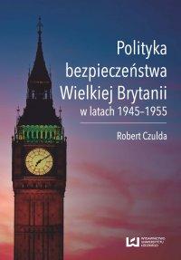 Polityka bezpieczeństwa Wielkiej Brytanii w latach 1945–1955 - Robert Czulda - ebook
