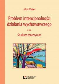 Problem intencjonalności działania wychowawczego. Studium teoretyczne