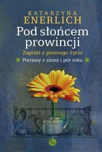 Pod słońcem prowincji. Zapiski z prostego życia. Potrawy z pór i ziemi - Katarzyna Enerlich - ebook