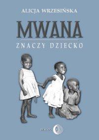 Mwana znaczy dziecko. Z afrykańskich tradycji edukacyjnych - Alicja Wrzesińska - ebook