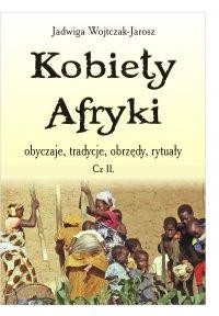 Kobiety Afryki – obyczaje, tradycje, obrzędy, rytuały. Część II - Jadwiga Wojtczak – Jarosz - ebook