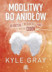 Modlitwy do aniołów. Jak korzystać  z niebiańskiej pomocy w tworzeniu cudów