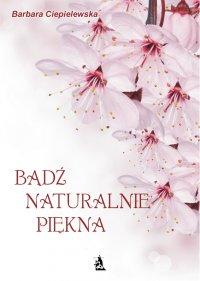 Bądź naturalnie piękna - Barbara Ciepielewska - ebook