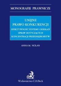 Unijne prawo konkurencji. Efektywność systemu odwołań spraw dotyczących koncentracji przedsiębiorstw - Anna M. Nolan - ebook