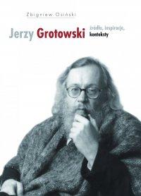 Jerzy Grotowski. Tom 1: Źródła, inspiracje, konteksty