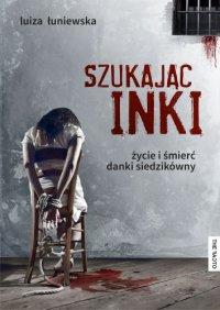 Szukając Inki Życie i śmierć Danki Siedzikówny - Luiza Łuniewska - ebook