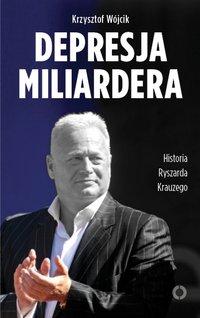 Depresja miliardera. Historia Ryszarda Krauzego, jednego z najbogatszych Polaków - Krzysztof Wójcik - ebook