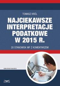 Najciekawsze interpretacje podatkowe w 2015 r. 20 stanowisk MF z komentarzem - Tomasz Król - ebook