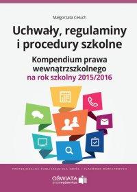 Uchwały, regulaminy i procedury szkolne. Kompendium prawa wewnątrzszkolnego na rok szkolny 2015/2016