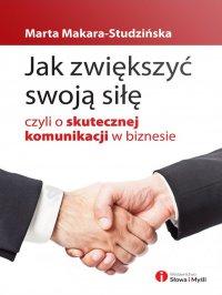 Jak zwiększyć swoją siłę, czyli o skutecznej komunikacji w biznesie - Marta Makara-Studzińska - ebook