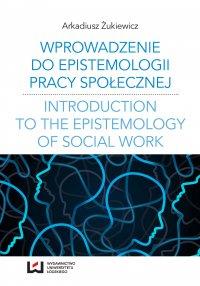 Wprowadzenie do epistemologii pracy społecznej. Odniesienia do społeczno-pedagogicznej perspektywy poznania pracy społecznej - Arkadiusz Żukiewicz - ebook